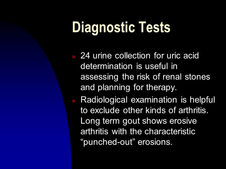 Diagnostic Tests n 24 urine collection for uric acid determination is useful in assessing the risk of renal stones and planning for therapy. n Radiolo