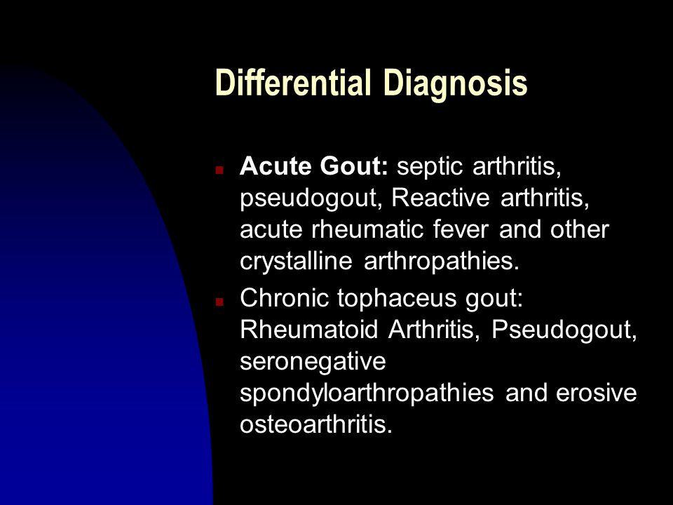 Differential Diagnosis n Acute Gout: septic arthritis, pseudogout, Reactive arthritis, acute rheumatic fever and other crystalline arthropathies.