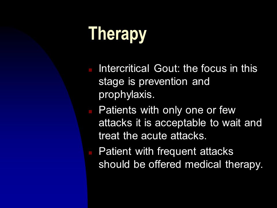 Therapy n Intercritical Gout: the focus in this stage is prevention and prophylaxis. n Patients with only one or few attacks it is acceptable to wait