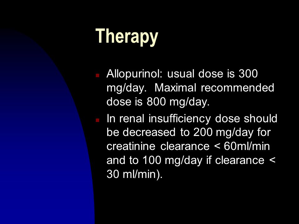 Therapy n Allopurinol: usual dose is 300 mg/day. Maximal recommended dose is 800 mg/day. n In renal insufficiency dose should be decreased to 200 mg/d