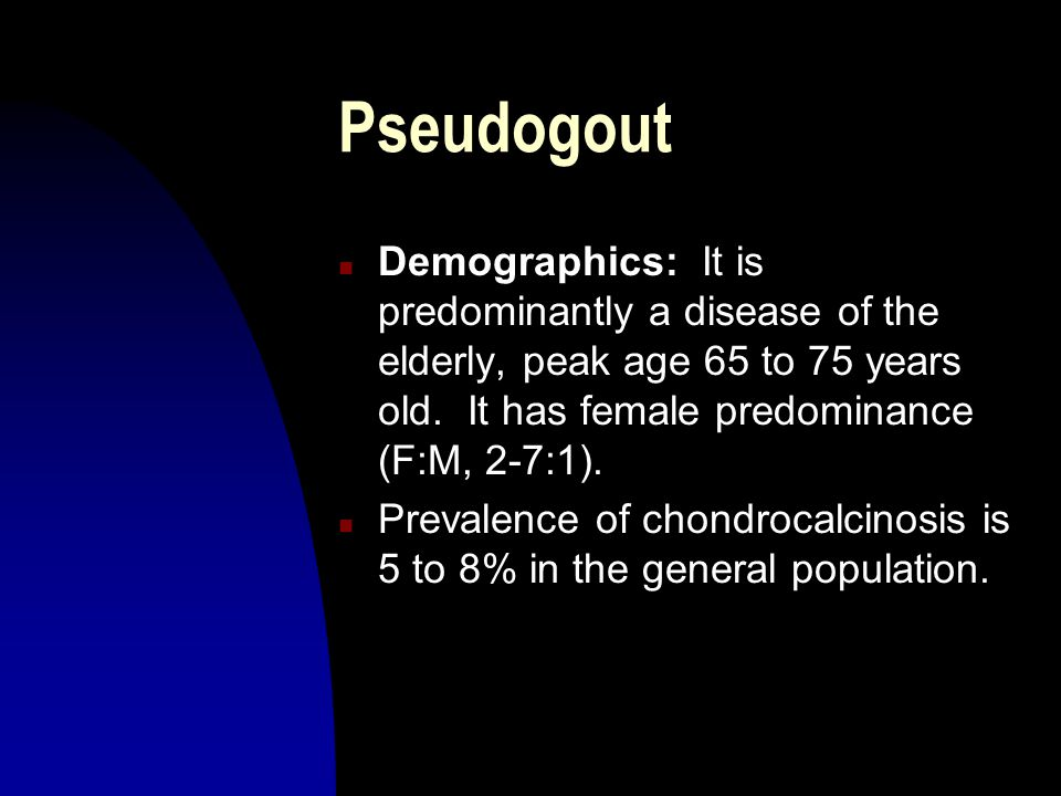 Pseudogout n Demographics: It is predominantly a disease of the elderly, peak age 65 to 75 years old. It has female predominance (F:M, 2-7:1). n Preva