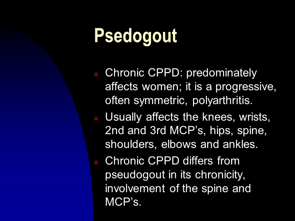 Psedogout n Chronic CPPD: predominately affects women; it is a progressive, often symmetric, polyarthritis. n Usually affects the knees, wrists, 2nd a