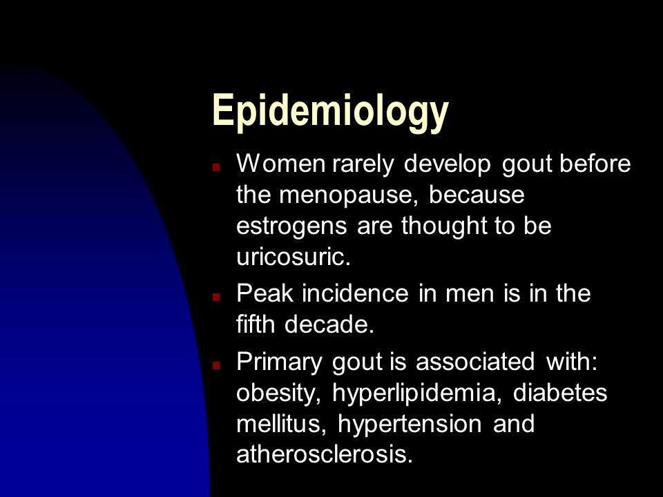 Epidemiology n Women rarely develop gout before the menopause, because estrogens are thought to be uricosuric.