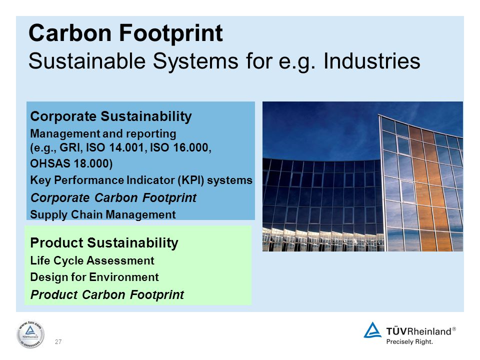 27 Corporate Sustainability Management and reporting (e.g., GRI, ISO 14.001, ISO 16.000, OHSAS 18.000) Key Performance Indicator (KPI) systems Corporate Carbon Footprint Supply Chain Management Product Sustainability Life Cycle Assessment Design for Environment Product Carbon Footprint Carbon Footprint Sustainable Systems for e.g.