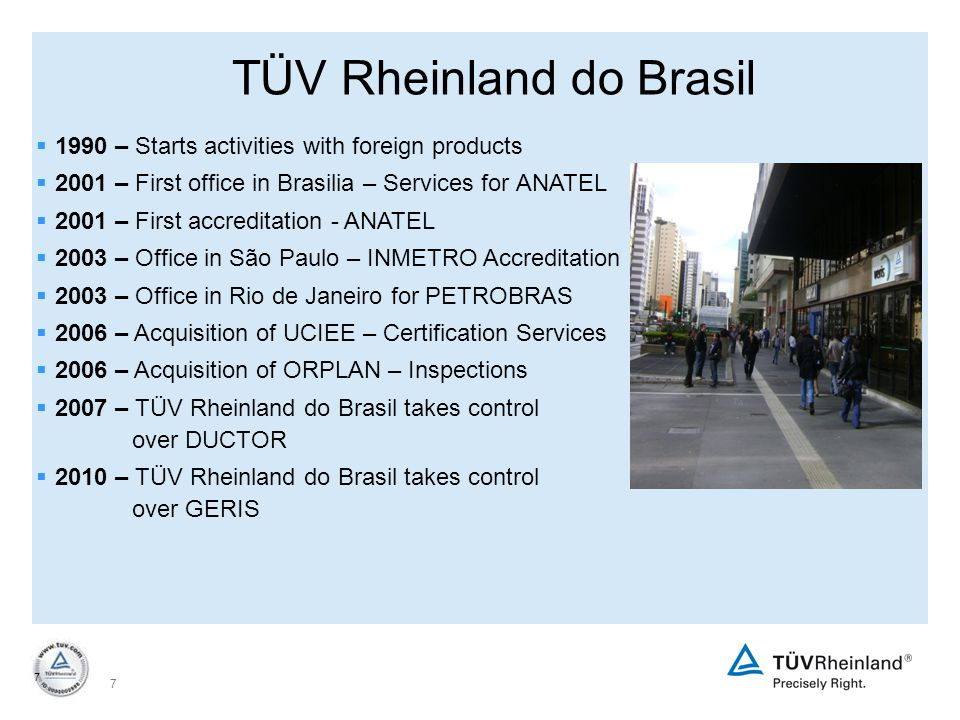 7 7  1990 – Starts activities with foreign products  2001 – First office in Brasilia – Services for ANATEL  2001 – First accreditation - ANATEL  2003 – Office in São Paulo – INMETRO Accreditation  2003 – Office in Rio de Janeiro for PETROBRAS  2006 – Acquisition of UCIEE – Certification Services  2006 – Acquisition of ORPLAN – Inspections  2007 – TÜV Rheinland do Brasil takes control over DUCTOR  2010 – TÜV Rheinland do Brasil takes control over GERIS TÜV Rheinland do Brasil