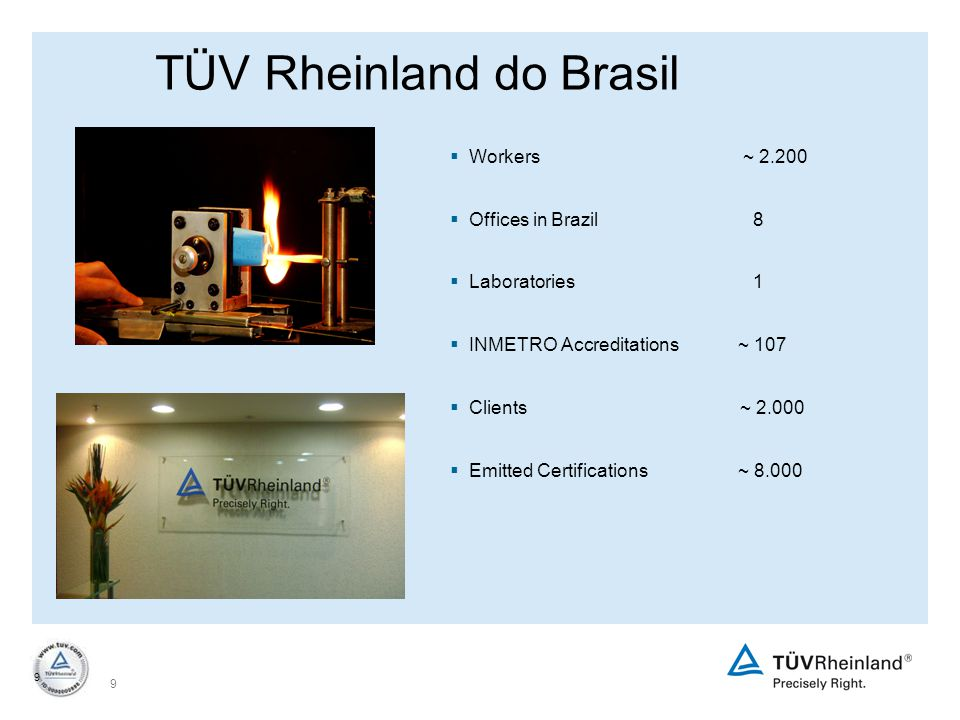 9 9 TÜV Rheinland do Brasil  Workers ~ 2.200  Offices in Brazil 8  Laboratories 1  INMETRO Accreditations~ 107  Clients ~ 2.000  Emitted Certifications~ 8.000