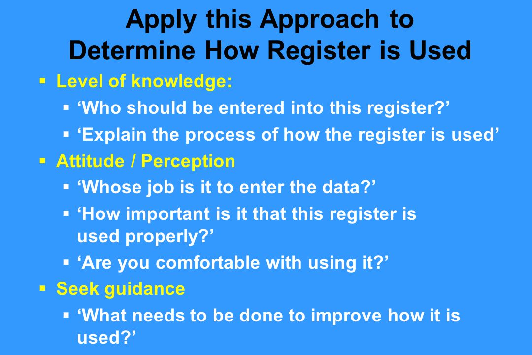  Level of knowledge:  'Who should be entered into this register '  'Explain the process of how the register is used'  Attitude / Perception  'Whose job is it to enter the data '  'How important is it that this register is used properly '  'Are you comfortable with using it '  Seek guidance  'What needs to be done to improve how it is used ' Apply this Approach to Determine How Register is Used