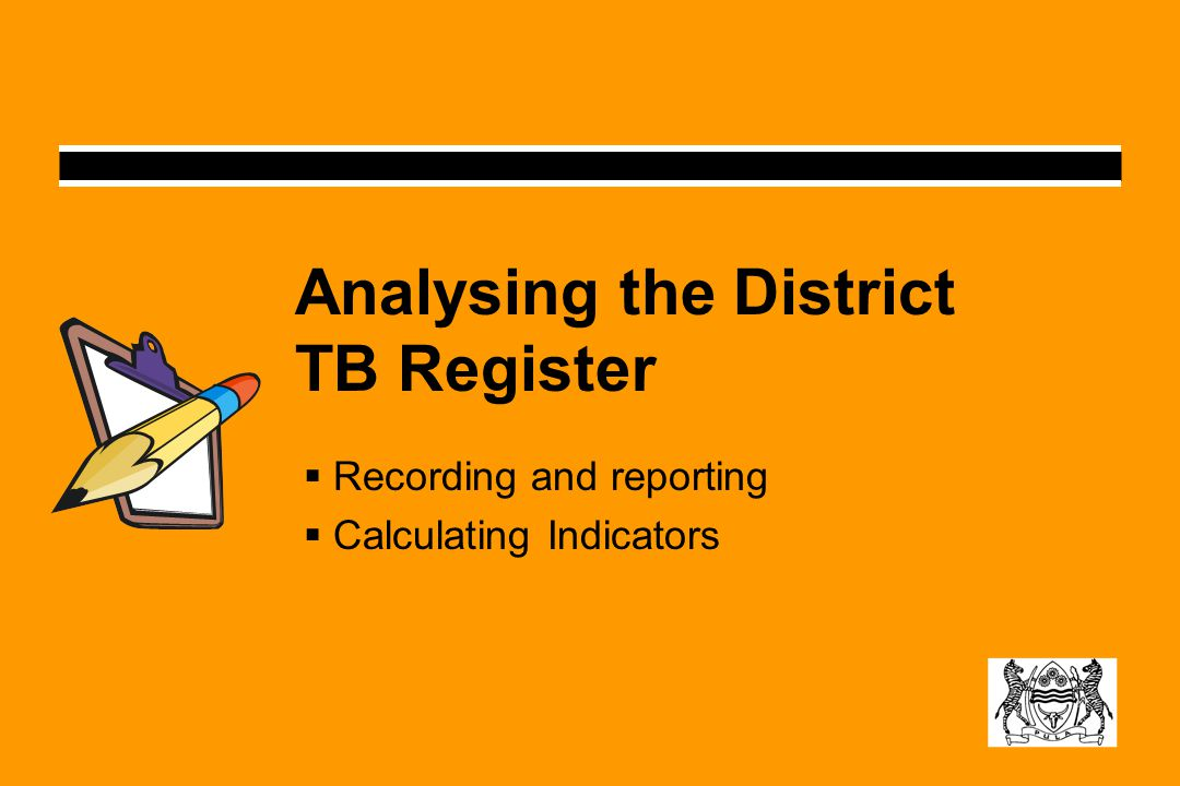 Analysing the District TB Register  Recording and reporting  Calculating Indicators