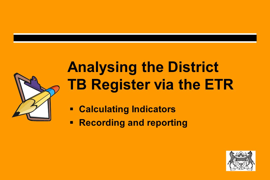 Analysing the District TB Register via the ETR  Calculating Indicators  Recording and reporting