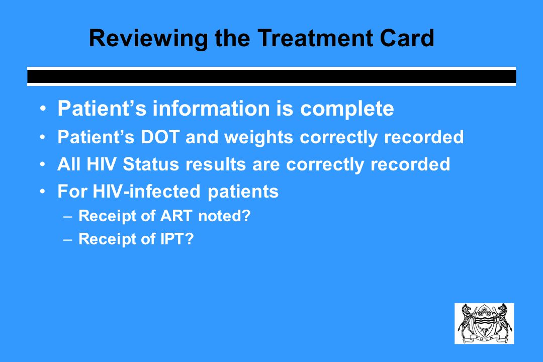 Patient's information is complete Patient's DOT and weights correctly recorded All HIV Status results are correctly recorded For HIV-infected patients –Receipt of ART noted.