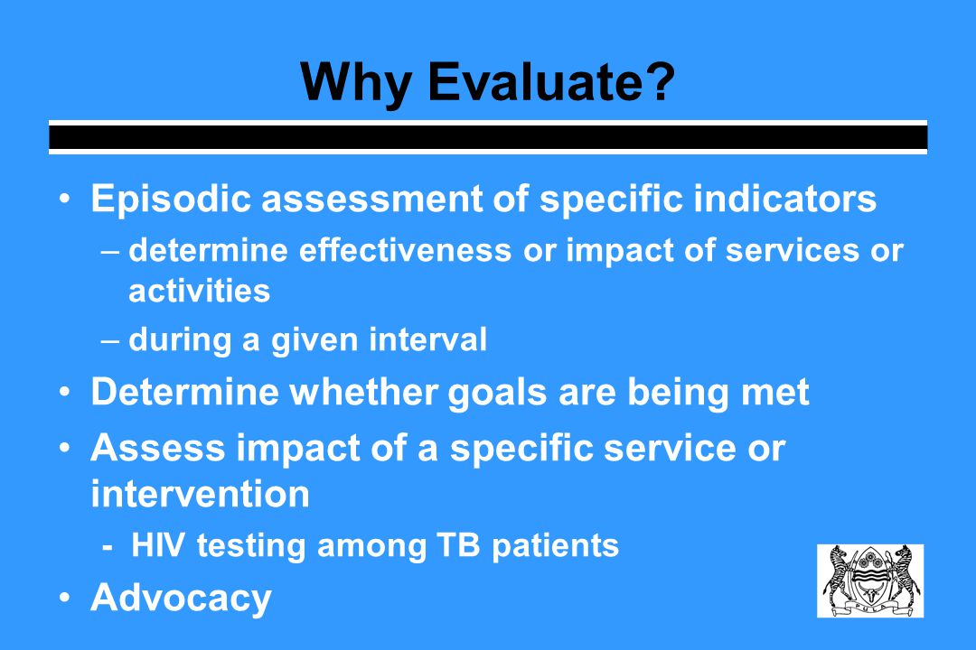 Episodic assessment of specific indicators –determine effectiveness or impact of services or activities –during a given interval Determine whether goals are being met Assess impact of a specific service or intervention - HIV testing among TB patients Advocacy Why Evaluate
