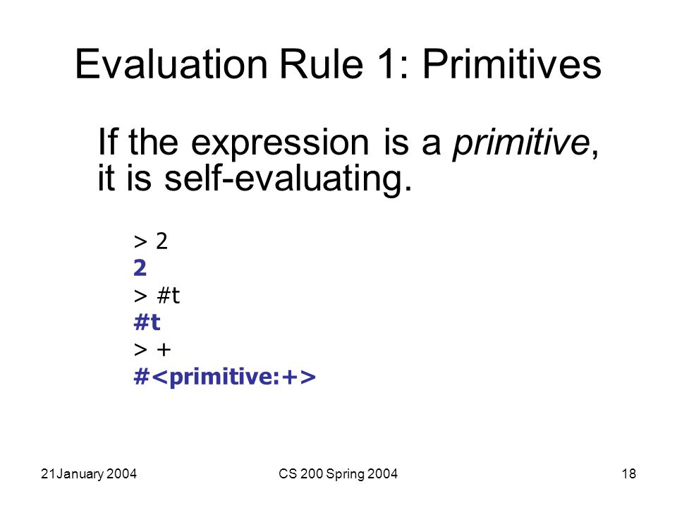 21January 2004CS 200 Spring 200418 Evaluation Rule 1: Primitives If the expression is a primitive, it is self-evaluating.