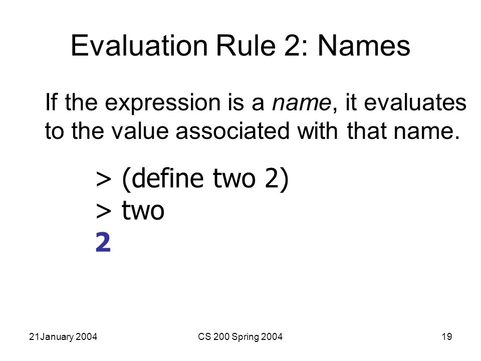 21January 2004CS 200 Spring 200419 Evaluation Rule 2: Names If the expression is a name, it evaluates to the value associated with that name.