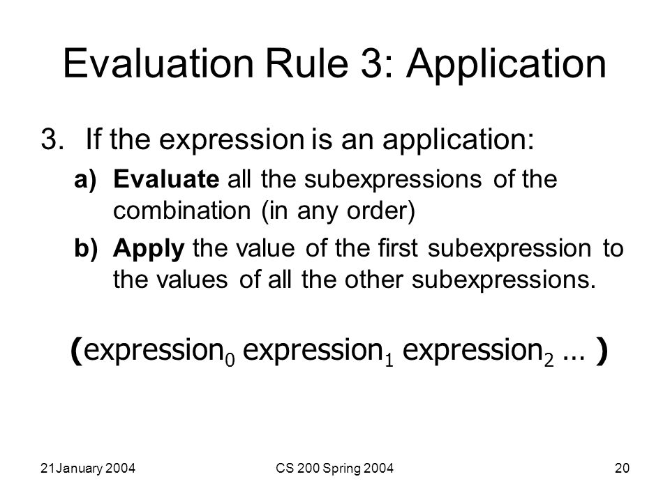 21January 2004CS 200 Spring 200420 Evaluation Rule 3: Application 3.If the expression is an application: a)Evaluate all the subexpressions of the combination (in any order) b)Apply the value of the first subexpression to the values of all the other subexpressions.