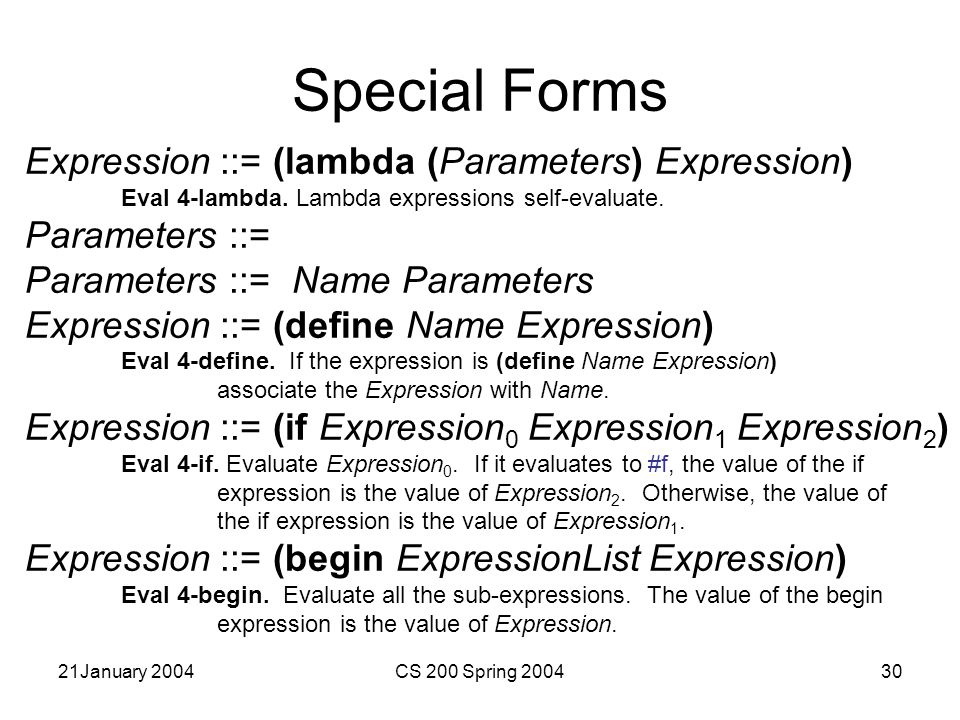 21January 2004CS 200 Spring 200430 Special Forms Expression ::= (lambda (Parameters) Expression) Eval 4-lambda.