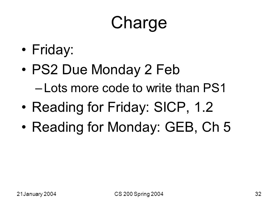 21January 2004CS 200 Spring 200432 Charge Friday: PS2 Due Monday 2 Feb –Lots more code to write than PS1 Reading for Friday: SICP, 1.2 Reading for Monday: GEB, Ch 5