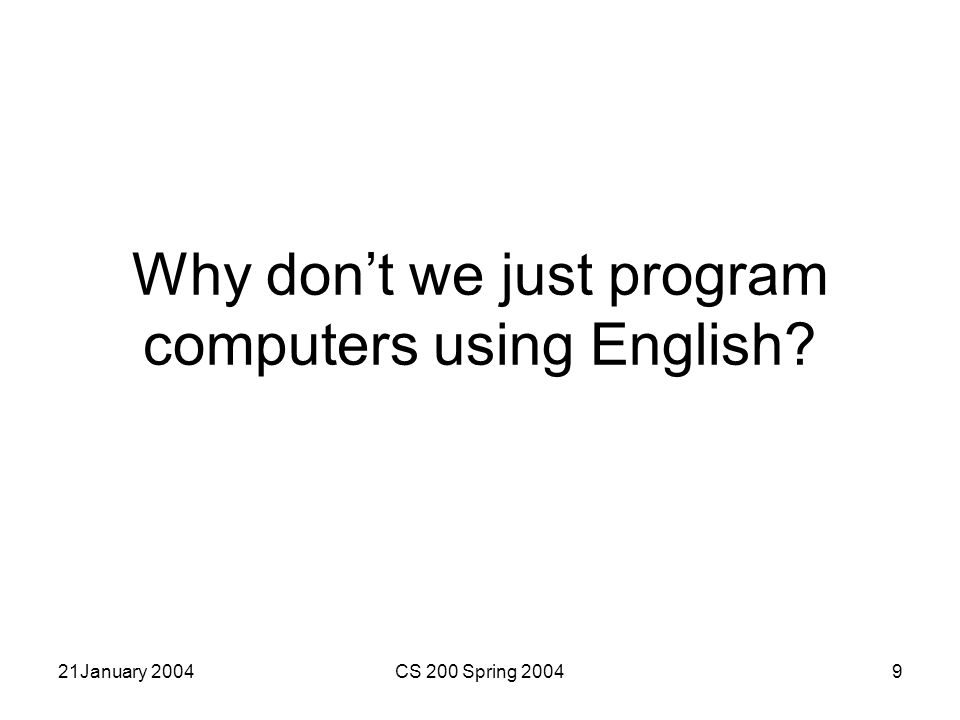 21January 2004CS 200 Spring 20049 Why don't we just program computers using English?