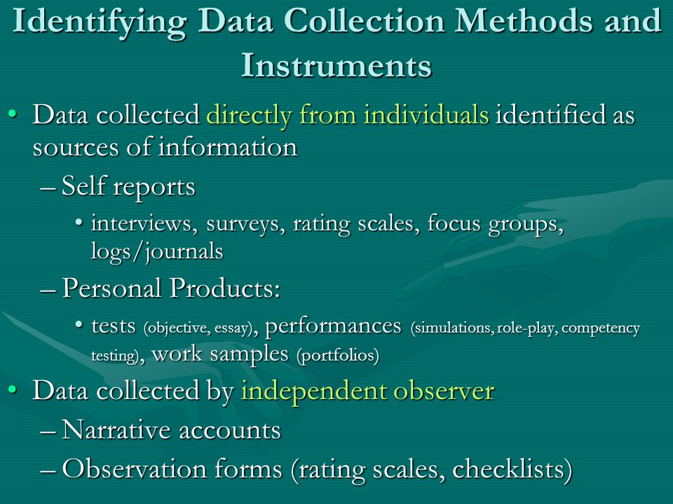 Identifying Data Collection Methods and Instruments Data collected directly from individuals identified as sources of informationData collected directly from individuals identified as sources of information –Self reports interviews, surveys, rating scales, focus groups, logs/journalsinterviews, surveys, rating scales, focus groups, logs/journals –Personal Products: tests (objective, essay), performances (simulations, role-play, competency testing), work samples (portfolios)tests (objective, essay), performances (simulations, role-play, competency testing), work samples (portfolios) Data collected by independent observerData collected by independent observer –Narrative accounts –Observation forms (rating scales, checklists)
