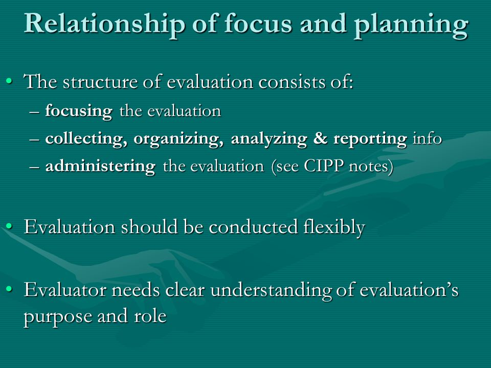 Relationship of focus and planning The structure of evaluation consists of:The structure of evaluation consists of: –focusing the evaluation –collecting, organizing, analyzing & reporting info –administering the evaluation (see CIPP notes) Evaluation should be conducted flexiblyEvaluation should be conducted flexibly Evaluator needs clear understanding of evaluation's purpose and roleEvaluator needs clear understanding of evaluation's purpose and role