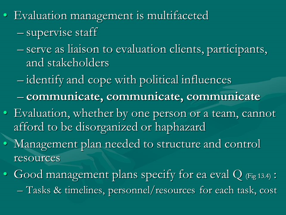 Evaluation management is multifacetedEvaluation management is multifaceted –supervise staff –serve as liaison to evaluation clients, participants, and stakeholders –identify and cope with political influences –communicate, communicate, communicate Evaluation, whether by one person or a team, cannot afford to be disorganized or haphazardEvaluation, whether by one person or a team, cannot afford to be disorganized or haphazard Management plan needed to structure and control resourcesManagement plan needed to structure and control resources Good management plans specify for ea eval Q (Fig 13.4) :Good management plans specify for ea eval Q (Fig 13.4) : –Tasks & timelines, personnel/resources for each task, cost