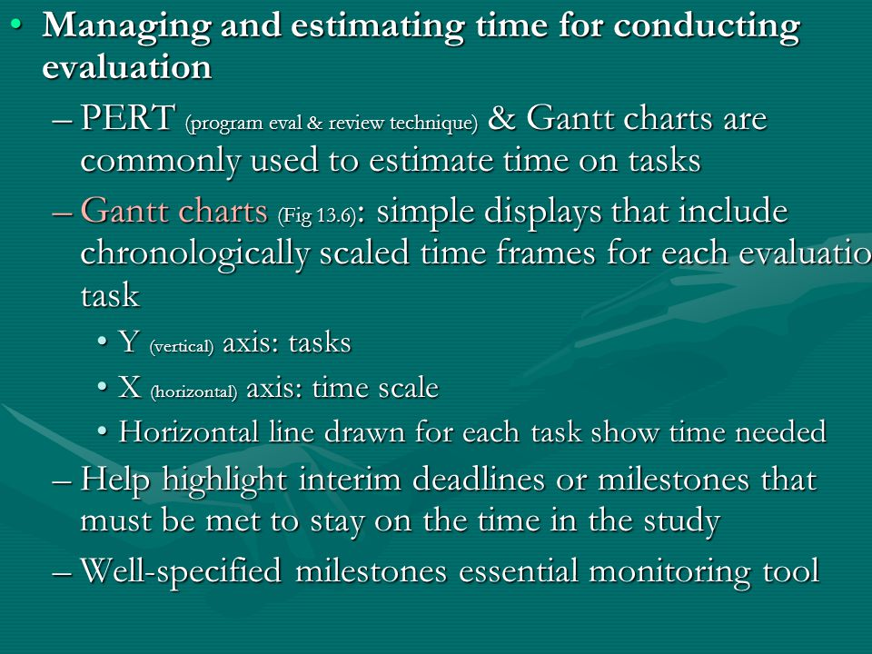 Managing and estimating time for conducting evaluationManaging and estimating time for conducting evaluation –PERT (program eval & review technique) & Gantt charts are commonly used to estimate time on tasks –Gantt charts (Fig 13.6) : simple displays that include chronologically scaled time frames for each evaluation task Y (vertical) axis: tasksY (vertical) axis: tasks X (horizontal) axis: time scaleX (horizontal) axis: time scale Horizontal line drawn for each task show time neededHorizontal line drawn for each task show time needed –Help highlight interim deadlines or milestones that must be met to stay on the time in the study –Well-specified milestones essential monitoring tool