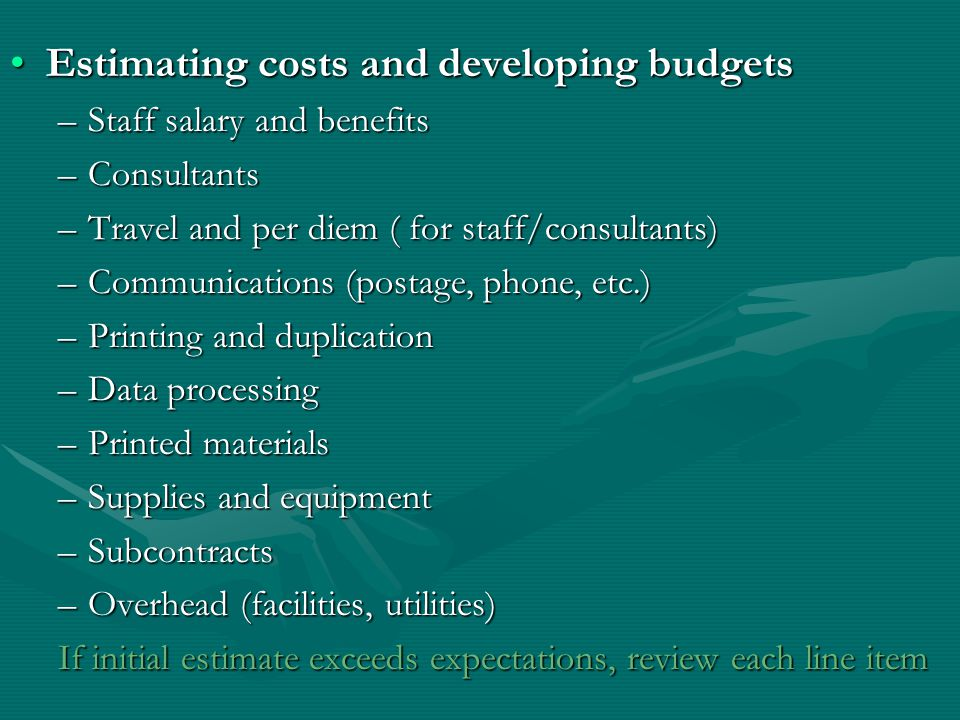 Estimating costs and developing budgetsEstimating costs and developing budgets –Staff salary and benefits –Consultants –Travel and per diem ( for staff/consultants) –Communications (postage, phone, etc.) –Printing and duplication –Data processing –Printed materials –Supplies and equipment –Subcontracts –Overhead (facilities, utilities) If initial estimate exceeds expectations, review each line item