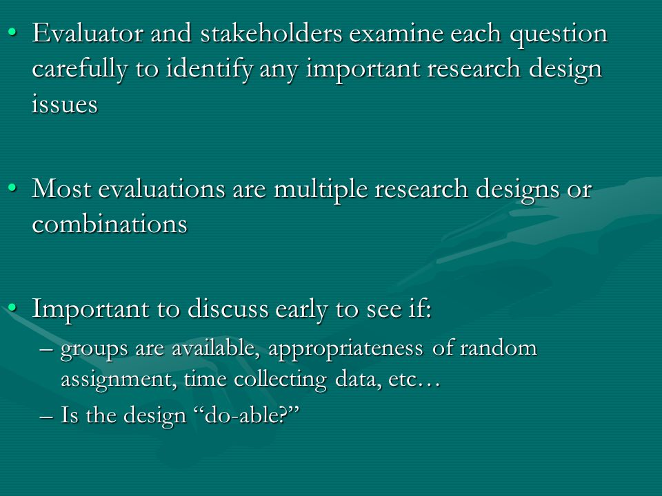 Evaluator and stakeholders examine each question carefully to identify any important research design issuesEvaluator and stakeholders examine each question carefully to identify any important research design issues Most evaluations are multiple research designs or combinationsMost evaluations are multiple research designs or combinations Important to discuss early to see if:Important to discuss early to see if: –groups are available, appropriateness of random assignment, time collecting data, etc… –Is the design do-able