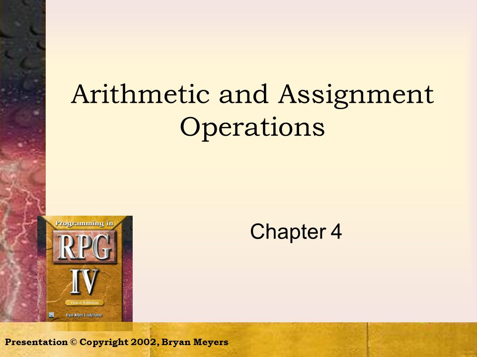 Presentation © Copyright 2002, Bryan Meyers Arithmetic and Assignment Operations Chapter 4