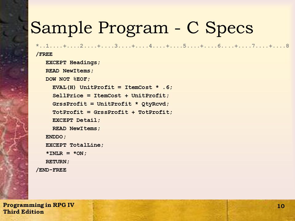 Programming in RPG IV Third Edition 10 Sample Program - C Specs *..1....+....2....+....3....+....4....+....5....+....6....+....7....+....8 /FREE EXCEPT Headings; READ NewItems; DOW NOT %EOF; EVAL(H) UnitProfit = ItemCost *.6; SellPrice = ItemCost + UnitProfit; GrssProfit = UnitProfit * QtyRcvd; TotProfit = GrssProfit + TotProfit; EXCEPT Detail; READ NewItems; ENDDO; EXCEPT TotalLine; *INLR = *ON; RETURN; /END-FREE