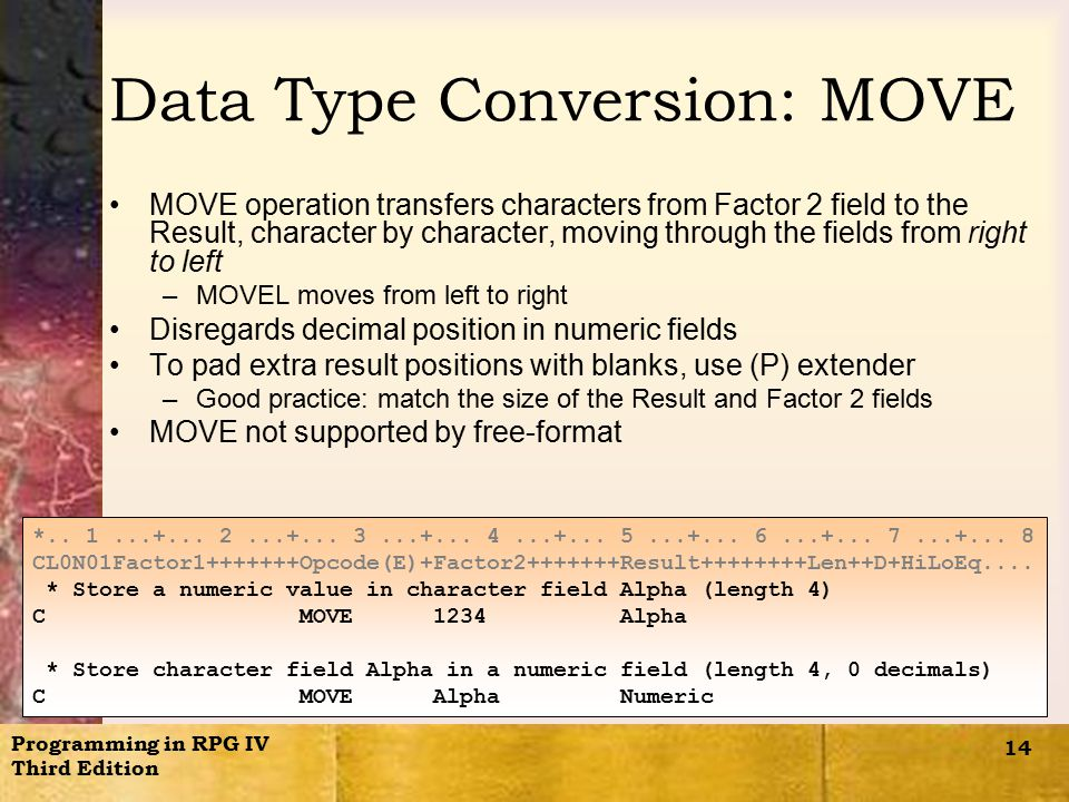 Programming in RPG IV Third Edition 14 Data Type Conversion: MOVE MOVE operation transfers characters from Factor 2 field to the Result, character by character, moving through the fields from right to left –MOVEL moves from left to right Disregards decimal position in numeric fields To pad extra result positions with blanks, use (P) extender –Good practice: match the size of the Result and Factor 2 fields MOVE not supported by free-format *..