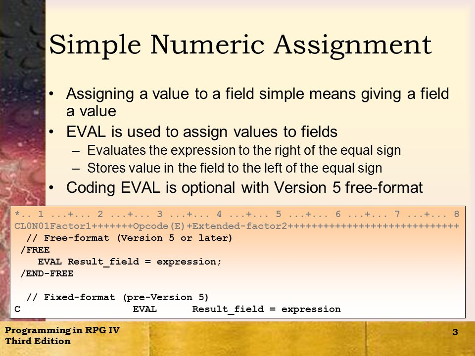 Programming in RPG IV Third Edition 3 Simple Numeric Assignment Assigning a value to a field simple means giving a field a value EVAL is used to assign values to fields –Evaluates the expression to the right of the equal sign –Stores value in the field to the left of the equal sign Coding EVAL is optional with Version 5 free-format *..