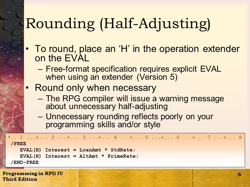 Programming in RPG IV Third Edition 6 Rounding (Half-Adjusting) To round, place an 'H' in the operation extender on the EVAL –Free-format specification requires explicit EVAL when using an extender (Version 5) Round only when necessary –The RPG compiler will issue a warning message about unnecessary half-adjusting –Unnecessary rounding reflects poorly on your programming skills and/or style *..