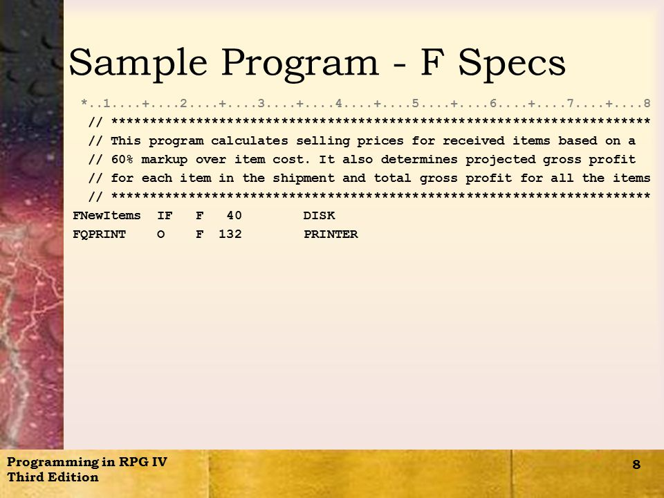 Programming in RPG IV Third Edition 8 Sample Program - F Specs *..1....+....2....+....3....+....4....+....5....+....6....+....7....+....8 // ********************************************************************** // This program calculates selling prices for received items based on a // 60% markup over item cost.