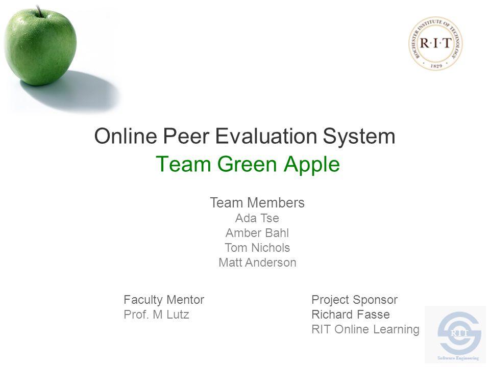 Online Peer Evaluation System Team Green Apple Team Members Ada Tse Amber Bahl Tom Nichols Matt Anderson Faculty Mentor Prof.
