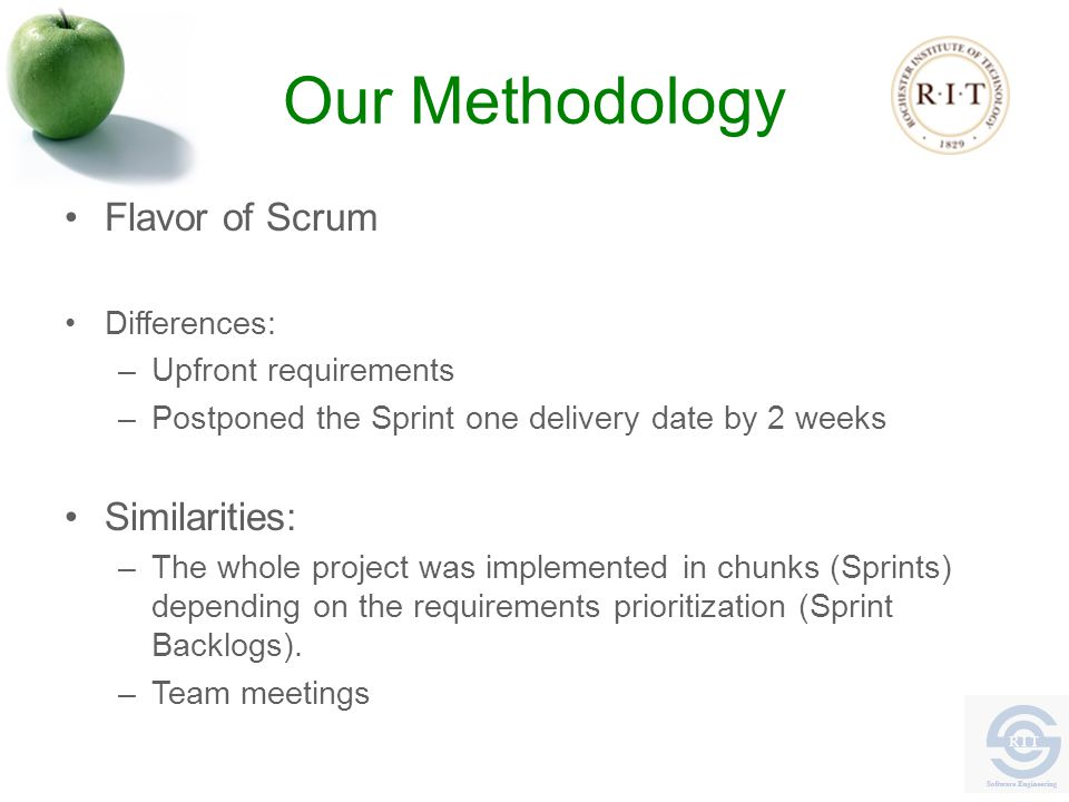 Our Methodology Flavor of Scrum Differences: –Upfront requirements –Postponed the Sprint one delivery date by 2 weeks Similarities: –The whole project was implemented in chunks (Sprints) depending on the requirements prioritization (Sprint Backlogs).