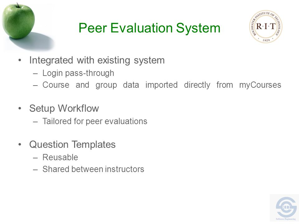 Peer Evaluation System Integrated with existing system –Login pass-through –Course and group data imported directly from myCourses Setup Workflow –Tailored for peer evaluations Question Templates –Reusable –Shared between instructors