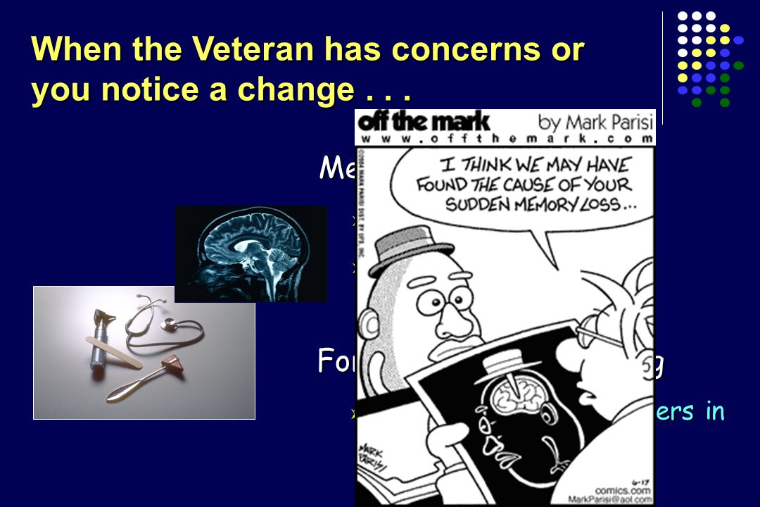 Medical Evaluation  History, physical  Blood tests, brain scans Formal Cognitive Testing  Evaluate relative to others in the same age group When the Veteran has concerns or you notice a change...