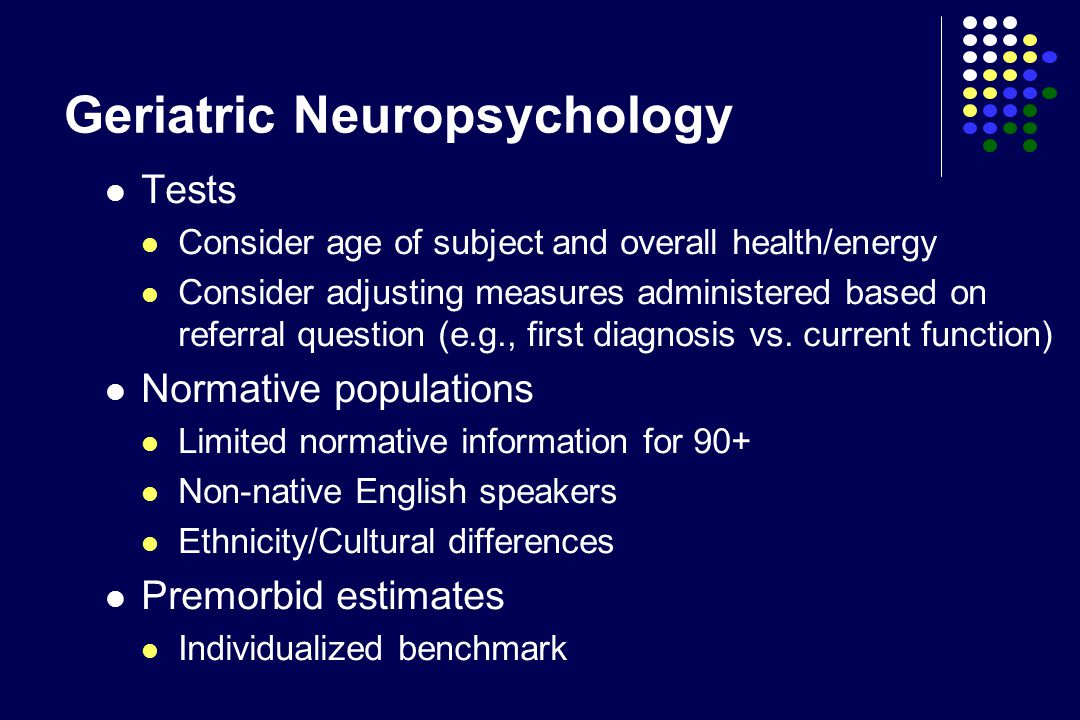 Geriatric Neuropsychology Tests Consider age of subject and overall health/energy Consider adjusting measures administered based on referral question