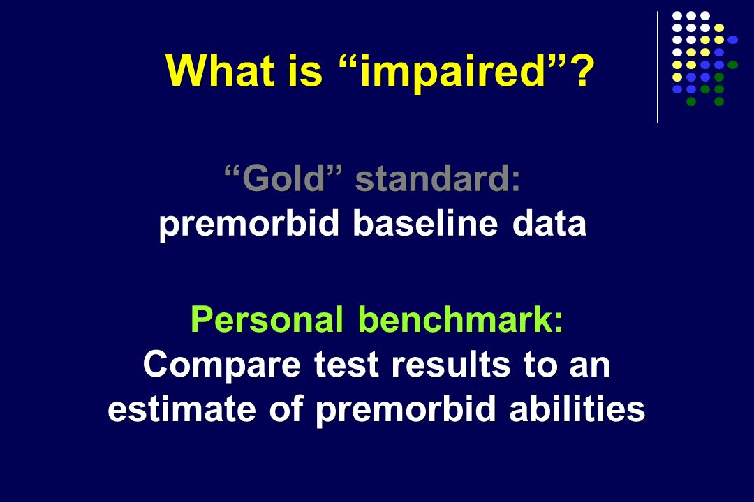 """What is """"impaired""""? """"Gold"""" standard: premorbid baseline data Personal benchmark: Compare test results to an estimate of premorbid abilities"""