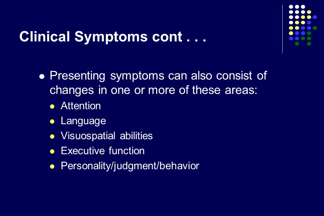 Clinical Symptoms cont... Presenting symptoms can also consist of changes in one or more of these areas: Attention Language Visuospatial abilities Exe