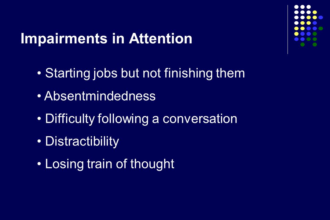 Impairments in Attention Starting jobs but not finishing them Absentmindedness Difficulty following a conversation Distractibility Losing train of tho