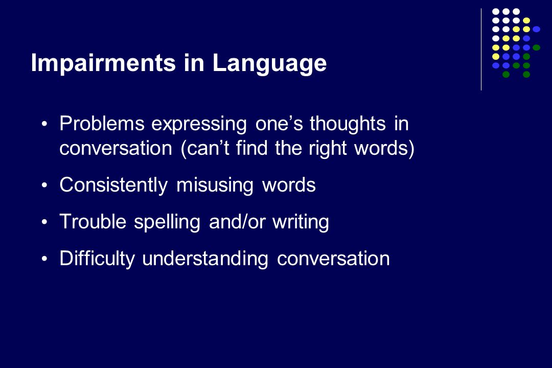 Problems expressing one's thoughts in conversation (can't find the right words) Consistently misusing words Trouble spelling and/or writing Difficulty understanding conversation Impairments in Language