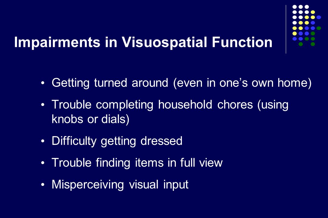 Impairments in Visuospatial Function Getting turned around (even in one's own home) Trouble completing household chores (using knobs or dials) Difficulty getting dressed Trouble finding items in full view Misperceiving visual input