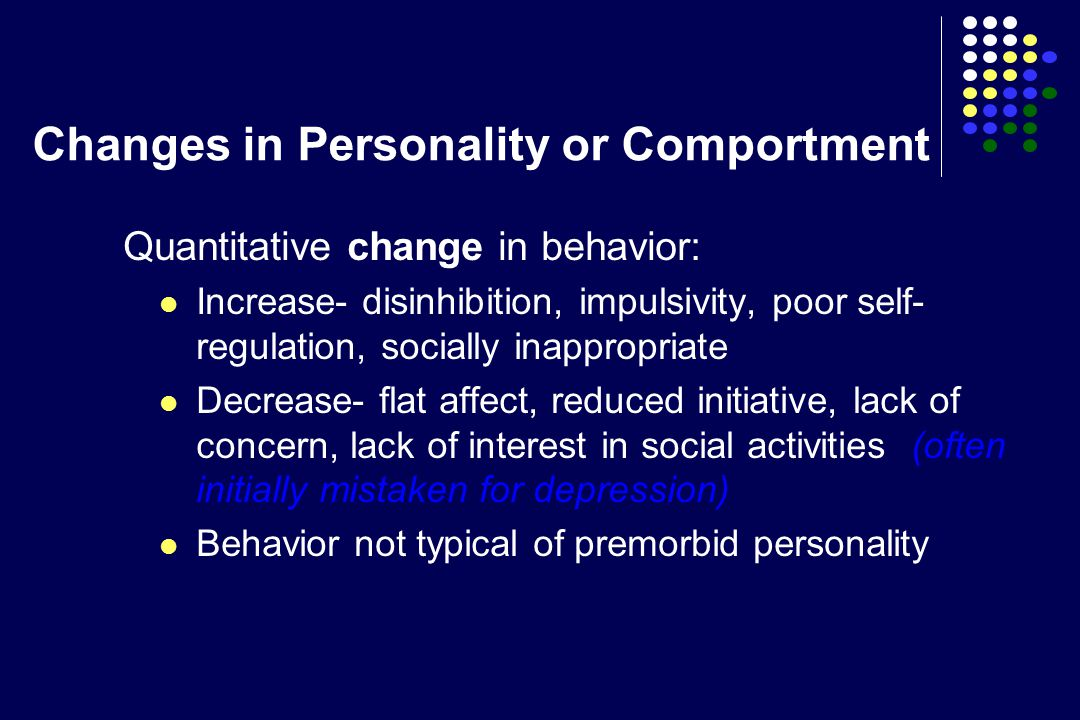 Changes in Personality or Comportment Quantitative change in behavior: Increase- disinhibition, impulsivity, poor self- regulation, socially inappropriate Decrease- flat affect, reduced initiative, lack of concern, lack of interest in social activities (often initially mistaken for depression) Behavior not typical of premorbid personality