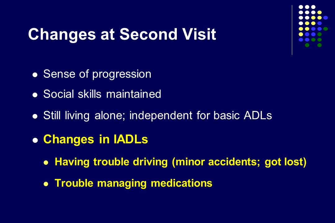 Changes at Second Visit Sense of progression Social skills maintained Still living alone; independent for basic ADLs Changes in IADLs Having trouble driving (minor accidents; got lost) Trouble managing medications