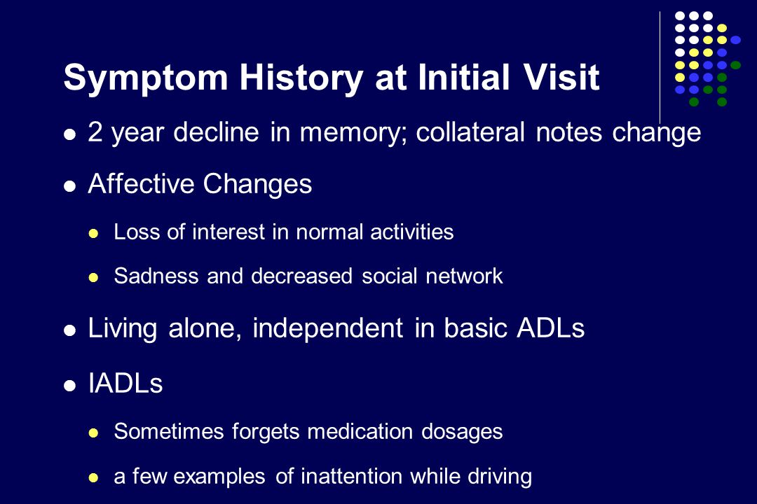 Symptom History at Initial Visit 2 year decline in memory; collateral notes change Affective Changes Loss of interest in normal activities Sadness and decreased social network Living alone, independent in basic ADLs IADLs Sometimes forgets medication dosages a few examples of inattention while driving