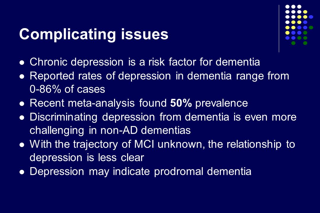 Complicating issues Chronic depression is a risk factor for dementia Reported rates of depression in dementia range from 0-86% of cases Recent meta-analysis found 50% prevalence Discriminating depression from dementia is even more challenging in non-AD dementias With the trajectory of MCI unknown, the relationship to depression is less clear Depression may indicate prodromal dementia
