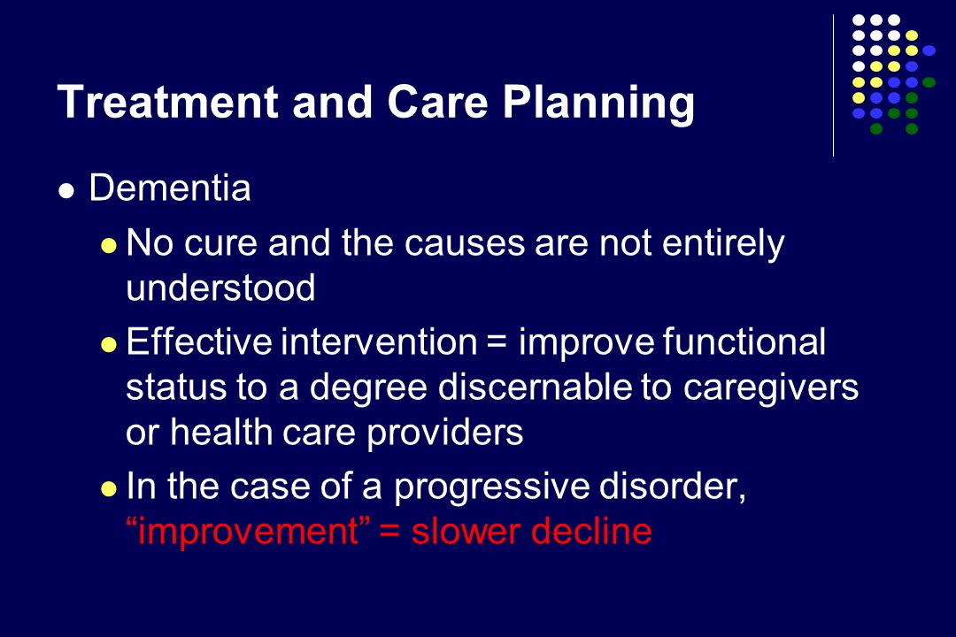 Treatment and Care Planning Dementia No cure and the causes are not entirely understood Effective intervention = improve functional status to a degree discernable to caregivers or health care providers In the case of a progressive disorder, improvement = slower decline
