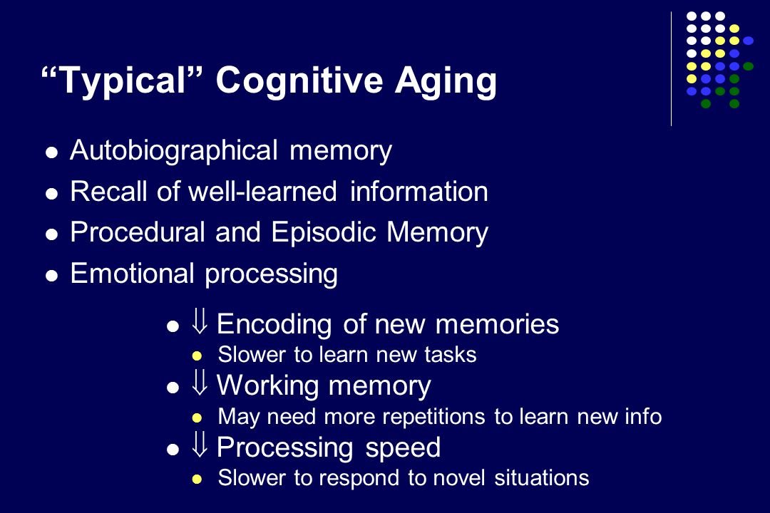 """""""Typical"""" Cognitive Aging Autobiographical memory Recall of well-learned information Procedural and Episodic Memory Emotional processing  Encoding of"""