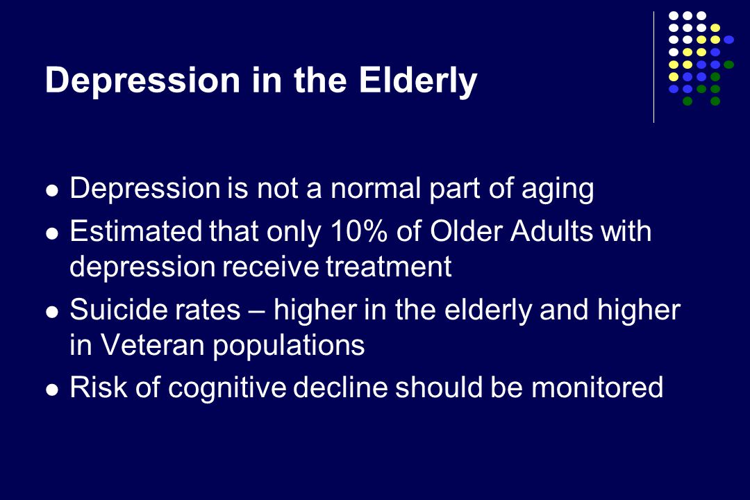 Depression in the Elderly Depression is not a normal part of aging Estimated that only 10% of Older Adults with depression receive treatment Suicide r